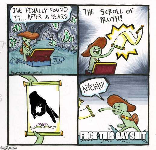 The Scroll Of Truth Meme | F**K THIS GAY SHIT | image tagged in memes,the scroll of truth | made w/ Imgflip meme maker