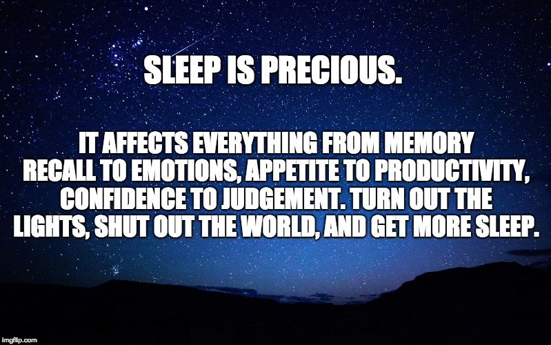 Sleep is Precious | SLEEP IS PRECIOUS. IT AFFECTS EVERYTHING FROM MEMORY RECALL TO EMOTIONS, APPETITE TO PRODUCTIVITY, CONFIDENCE TO JUDGEMENT. TURN OUT THE LIG | image tagged in night sky | made w/ Imgflip meme maker