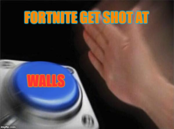 Blank Nut Button Meme | FORTNITE GET SHOT AT WALLS | image tagged in memes,blank nut button | made w/ Imgflip meme maker