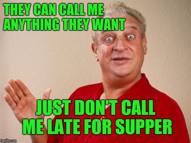 THEY CAN CALL ME ANYTHING THEY WANT JUST DON'T CALL ME LATE FOR SUPPER | made w/ Imgflip meme maker