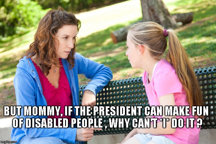 BUT MOMMY, IF THE PRESIDENT CAN MAKE FUN OF DISABLED PEOPLE , WHY CAN'T *I* DO IT ? | image tagged in donald trump,disabled | made w/ Imgflip meme maker