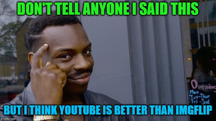 Roll Safe Think About It Meme | DON'T TELL ANYONE I SAID THIS BUT I THINK YOUTUBE IS BETTER THAN IMGFLIP | image tagged in memes,roll safe think about it | made w/ Imgflip meme maker