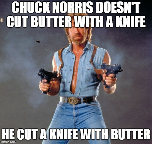 Chuck Norris Guns | CHUCK NORRIS DOESN'T CUT BUTTER WITH A KNIFE HE CUT A KNIFE WITH BUTTER | image tagged in memes,chuck norris guns,chuck norris | made w/ Imgflip meme maker