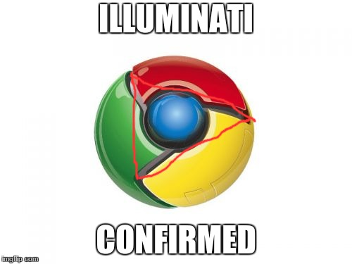 Google Chrome | ILLUMINATI CONFIRMED | image tagged in memes,google chrome | made w/ Imgflip meme maker