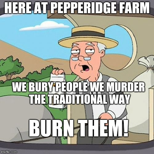 Pepperidge Farm Remembers Meme | HERE AT PEPPERIDGE FARM WE BURY PEOPLE WE MURDER THE TRADITIONAL WAY BURN THEM! | image tagged in memes,pepperidge farm remembers | made w/ Imgflip meme maker