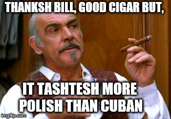 connery 2 | THANKSH BILL, GOOD CIGAR BUT, IT TASHTESH MORE POLISH THAN CUBAN | image tagged in connery 2 | made w/ Imgflip meme maker