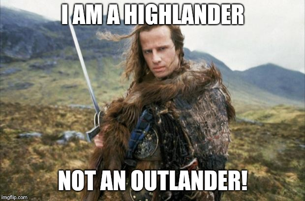 Highlander | I AM A HIGHLANDER NOT AN OUTLANDER! | image tagged in highlander | made w/ Imgflip meme maker