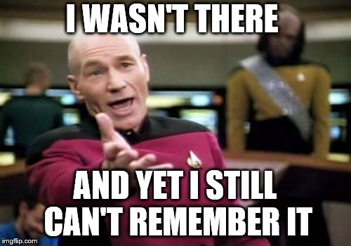 Picard Wtf Meme | I WASN'T THERE AND YET I STILL CAN'T REMEMBER IT | image tagged in memes,picard wtf | made w/ Imgflip meme maker
