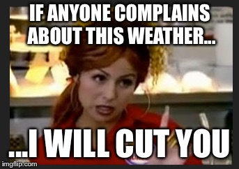 Weather | IF ANYONE COMPLAINS ABOUT THIS WEATHER... ...I WILL CUT YOU | image tagged in weather | made w/ Imgflip meme maker