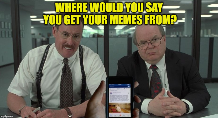 office space facebook | WHERE WOULD YOU SAY YOU GET YOUR MEMES FROM? | image tagged in office space facebook | made w/ Imgflip meme maker