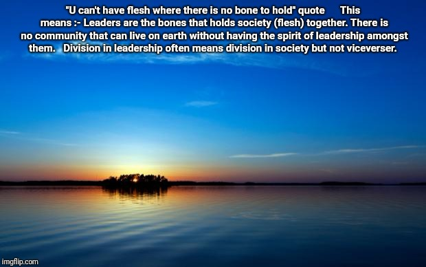 "Inspirational Quote | ""U can't have flesh where there is no bone to hold"" quote      This means :- Leaders are the bones that holds society (flesh) together. Ther 