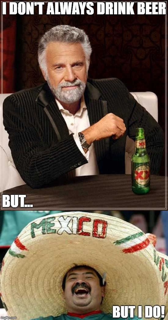 Stay Thirsty, My Friend | I DON'T ALWAYS DRINK BEER BUT... BUT I DO! | image tagged in memes | made w/ Imgflip meme maker