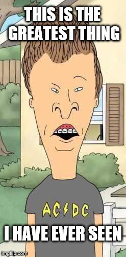Butthead | THIS IS THE GREATEST THING I HAVE EVER SEEN | image tagged in butthead | made w/ Imgflip meme maker