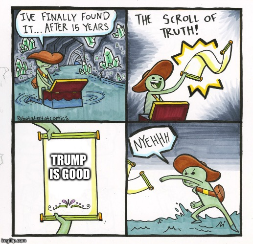 The Scroll Of Truth Meme | TRUMP IS GOOD | image tagged in memes,the scroll of truth | made w/ Imgflip meme maker