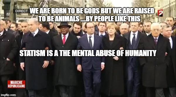 WE ARE BORN TO BE GODS BUT WE ARE RAISED TO BE ANIMALS ....BY PEOPLE LIKE THIS STATISM IS A THE MENTAL ABUSE OF HUMANITY | image tagged in eu leaders march | made w/ Imgflip meme maker