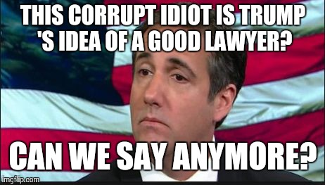 THIS CORRUPT IDIOT IS TRUMP 'S IDEA OF A GOOD LAWYER? CAN WE SAY ANYMORE? | image tagged in michael cohen,donald trump,republicans,paul ryan | made w/ Imgflip meme maker