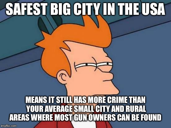 Futurama Fry Meme | SAFEST BIG CITY IN THE USA MEANS IT STILL HAS MORE CRIME THAN YOUR AVERAGE SMALL CITY AND RURAL AREAS WHERE MOST GUN OWNERS CAN BE FOUND | image tagged in memes,futurama fry | made w/ Imgflip meme maker