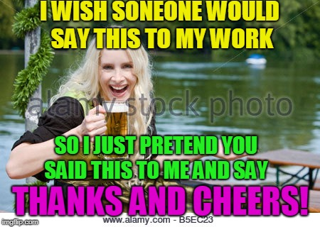 I WISH SONEONE WOULD SAY THIS TO MY WORK THANKS AND CHEERS! SO I JUST PRETEND YOU SAID THIS TO ME AND SAY | made w/ Imgflip meme maker