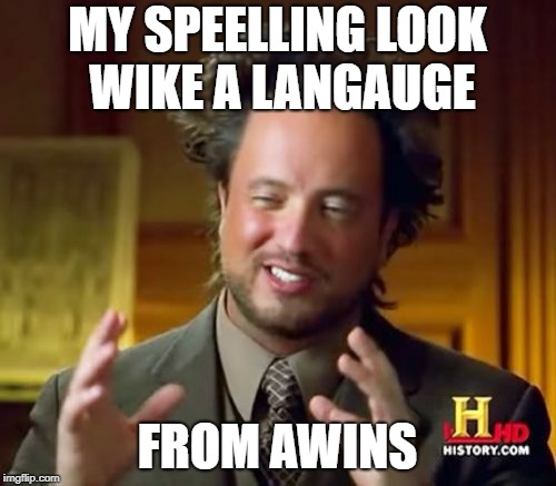 Ancient Aliens Meme | MY SPEELLING LOOK WIKE A LANGAUGE FROM AWINS | image tagged in memes,ancient aliens | made w/ Imgflip meme maker