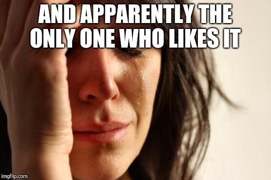 First World Problems Meme | AND APPARENTLY THE ONLY ONE WHO LIKES IT | image tagged in memes,first world problems | made w/ Imgflip meme maker