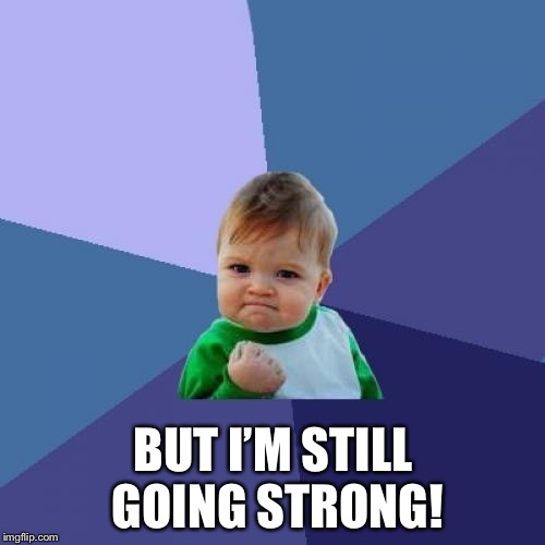 Success Kid Meme | BUT I'M STILL GOING STRONG! | image tagged in memes,success kid | made w/ Imgflip meme maker