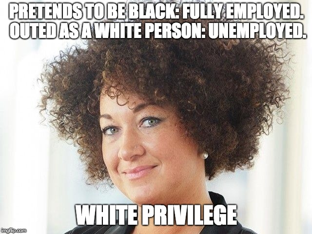Rachel Dolezal | PRETENDS TO BE BLACK: FULLY EMPLOYED. OUTED AS A WHITE PERSON: UNEMPLOYED. WHITE PRIVILEGE | image tagged in rachel dolezal | made w/ Imgflip meme maker