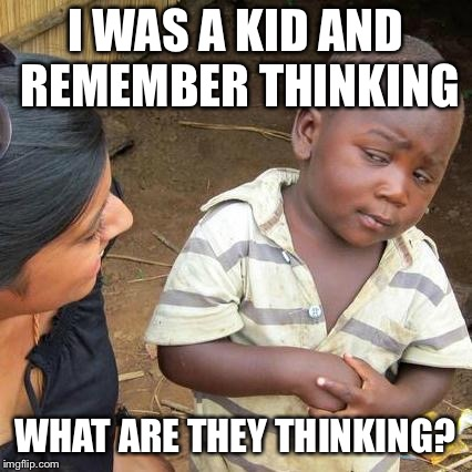Third World Skeptical Kid Meme | I WAS A KID AND REMEMBER THINKING WHAT ARE THEY THINKING? | image tagged in memes,third world skeptical kid | made w/ Imgflip meme maker
