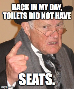 Back In My Day Meme | BACK IN MY DAY, TOILETS DID NOT HAVE SEATS. | image tagged in memes,back in my day | made w/ Imgflip meme maker