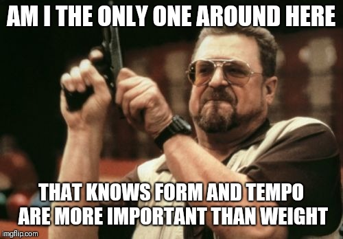 Am I The Only One Around Here Meme | AM I THE ONLY ONE AROUND HERE THAT KNOWS FORM AND TEMPO ARE MORE IMPORTANT THAN WEIGHT | image tagged in memes,am i the only one around here,AdviceAnimals | made w/ Imgflip meme maker
