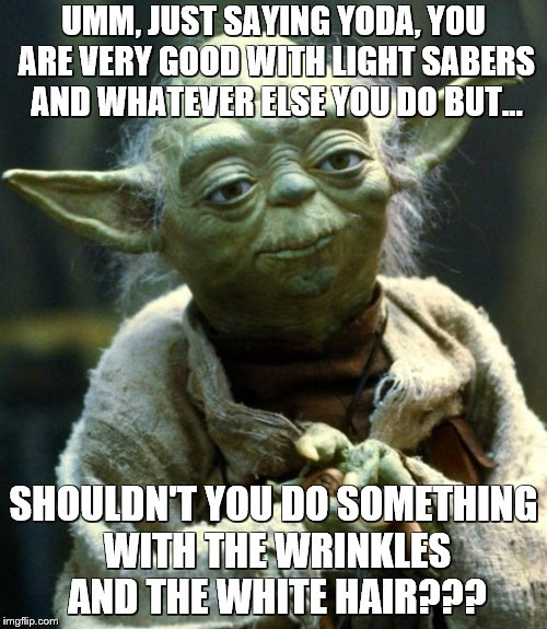 Star Wars Yoda Meme | UMM, JUST SAYING YODA, YOU ARE VERY GOOD WITH LIGHT SABERS AND WHATEVER ELSE YOU DO BUT... SHOULDN'T YOU DO SOMETHING WITH THE WRINKLES AND  | image tagged in memes,star wars yoda | made w/ Imgflip meme maker