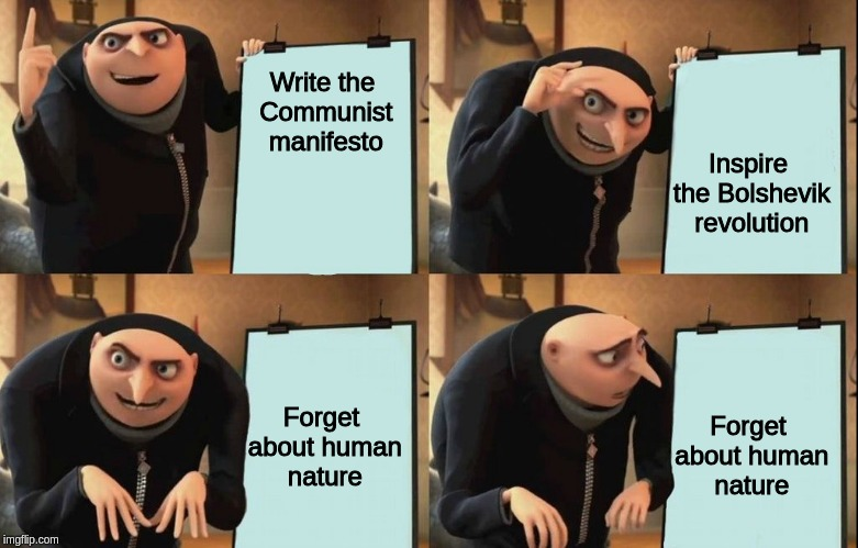 Gru Meme | Write the Communist manifesto Inspire the Bolshevik revolution Forget about human nature Forget about human nature | image tagged in gru meme | made w/ Imgflip meme maker