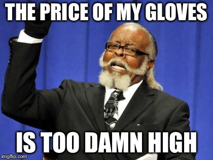 The price of my gloves | THE PRICE OF MY GLOVES IS TOO DAMN HIGH | image tagged in memes,too damn high,gloves | made w/ Imgflip meme maker