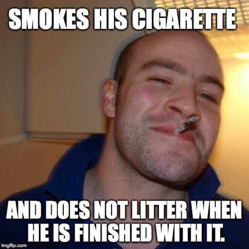 Good Guy Greg Meme | SMOKES HIS CIGARETTE AND DOES NOT LITTER WHEN HE IS FINISHED WITH IT. | image tagged in memes,good guy greg | made w/ Imgflip meme maker