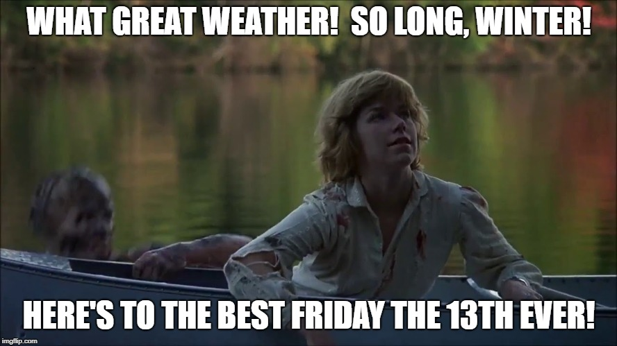 Best Friday the 13th Ever! | WHAT GREAT WEATHER!  SO LONG, WINTER! HERE'S TO THE BEST FRIDAY THE 13TH EVER! | image tagged in great weather,friday the 13th,jason voorhees | made w/ Imgflip meme maker