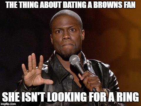 kevin hart | THE THING ABOUT DATING A BROWNS FAN SHE ISN'T LOOKING FOR A RING | image tagged in kevin hart | made w/ Imgflip meme maker