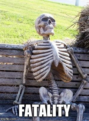 Waiting Skeleton Meme | FATALITY | image tagged in memes,waiting skeleton | made w/ Imgflip meme maker