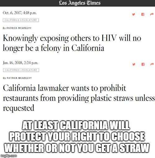 California | AT LEAST CALIFORNIA WILL PROTECT YOUR RIGHT TO CHOOSE WHETHER OR NOT YOU GET A STRAW | image tagged in california,straw,aids,laws,stupid liberals,you can't fix stupid | made w/ Imgflip meme maker