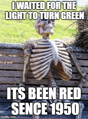 Waiting Skeleton Meme | I WAITED FOR THE LIGHT TO TURN GREEN ITS BEEN RED SENCE 1950 | image tagged in memes,waiting skeleton | made w/ Imgflip meme maker