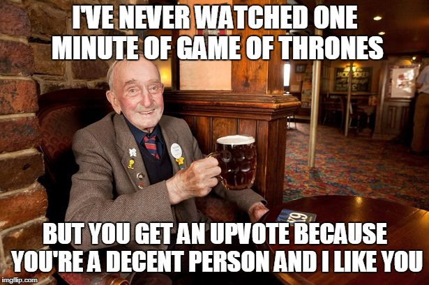 I'VE NEVER WATCHED ONE MINUTE OF GAME OF THRONES BUT YOU GET AN UPVOTE BECAUSE YOU'RE A DECENT PERSON AND I LIKE YOU | made w/ Imgflip meme maker