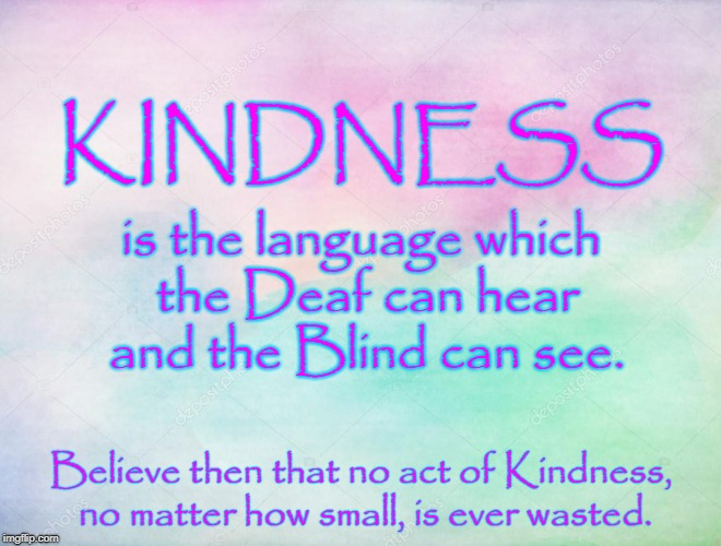 KINDNESS even to Deaf & Blind is never wasted. | KINDNESS Believe then that no act of Kindness, no matter how small, is ever wasted. is the language which the Deaf can hear and the Blind ca | image tagged in kindness,deaf,blind,kindness never wasted | made w/ Imgflip meme maker