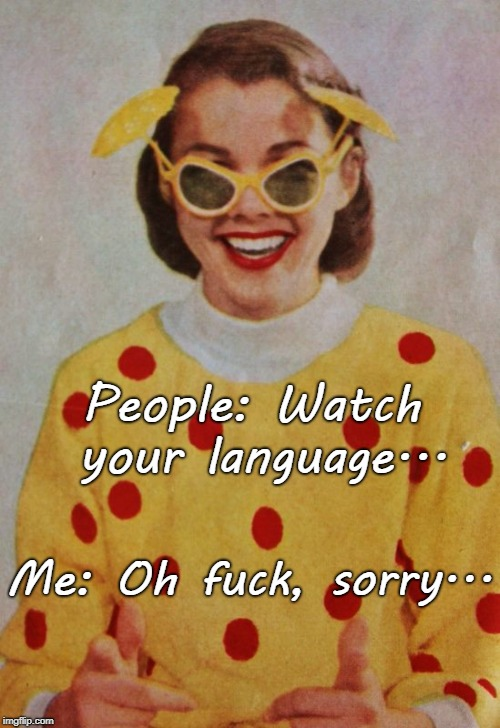 Oops... | People: Watch your language... Me: Oh f**k, sorry... | image tagged in people,language,watch it,sorry | made w/ Imgflip meme maker