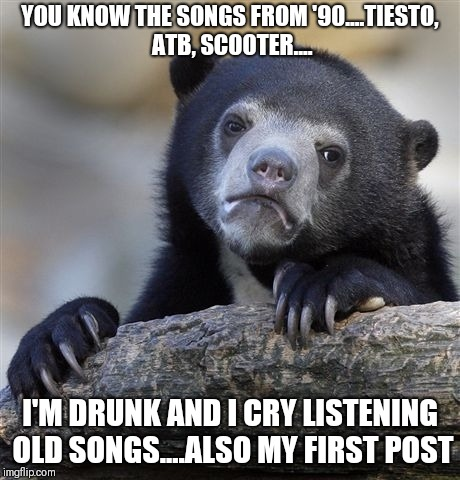 Confession Bear Meme | YOU KNOW THE SONGS FROM '90....TIESTO, ATB, SCOOTER.... I'M DRUNK AND I CRY LISTENING OLD SONGS....ALSO MY FIRST POST | image tagged in memes,confession bear | made w/ Imgflip meme maker