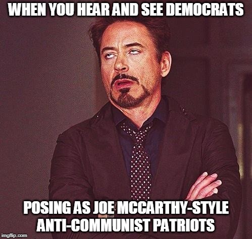 WHEN YOU HEAR AND SEE DEMOCRATS POSING AS JOE MCCARTHY-STYLE ANTI-COMMUNIST PATRIOTS | image tagged in robert downey jr eyeroll,democrats,russia,president trump | made w/ Imgflip meme maker