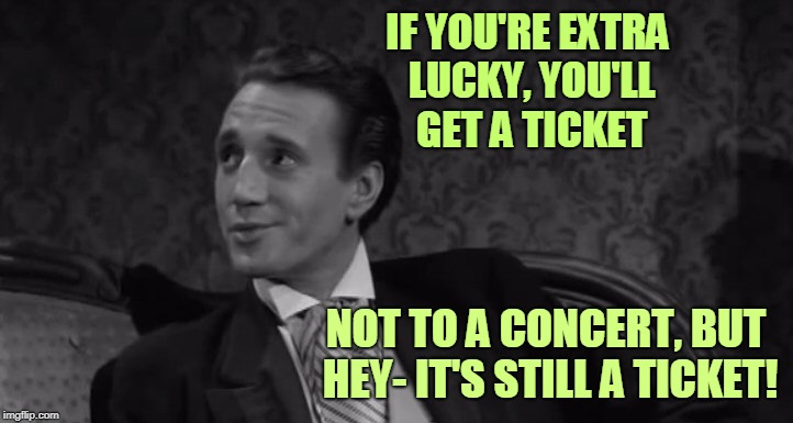Roy Scheider | IF YOU'RE EXTRA LUCKY, YOU'LL GET A TICKET NOT TO A CONCERT, BUT HEY- IT'S STILL A TICKET! | image tagged in roy scheider | made w/ Imgflip meme maker