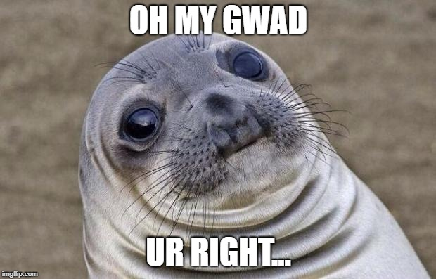 Awkward Moment Sealion Meme | OH MY GWAD UR RIGHT... | image tagged in memes,awkward moment sealion | made w/ Imgflip meme maker