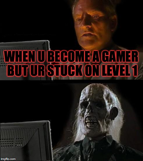Ill Just Wait Here | WHEN U BECOME A GAMER BUT UR STUCK ON LEVEL 1 | image tagged in memes,ill just wait here | made w/ Imgflip meme maker