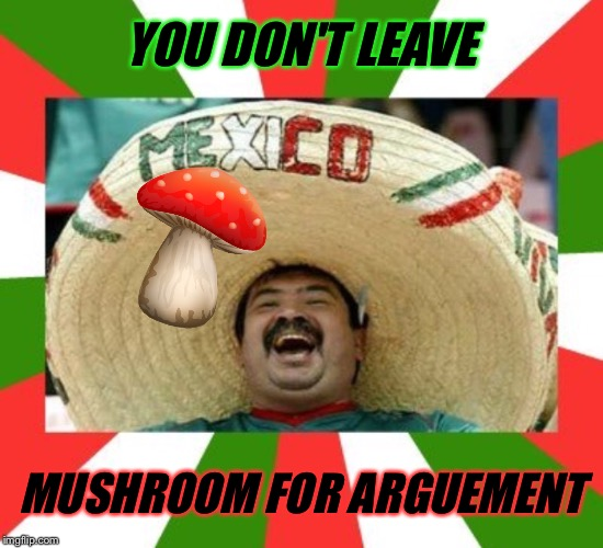 YOU DON'T LEAVE MUSHROOM FOR ARGUEMENT | made w/ Imgflip meme maker