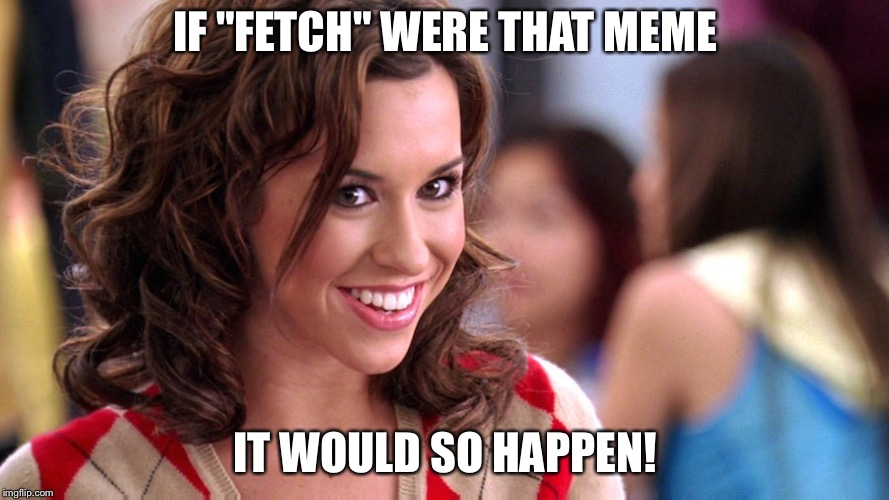 "Fetch! | IF ""FETCH"" WERE THAT MEME IT WOULD SO HAPPEN! 