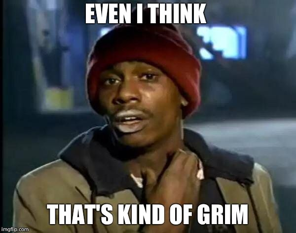 Y'all Got Any More Of That Meme | EVEN I THINK THAT'S KIND OF GRIM | image tagged in memes,y'all got any more of that | made w/ Imgflip meme maker