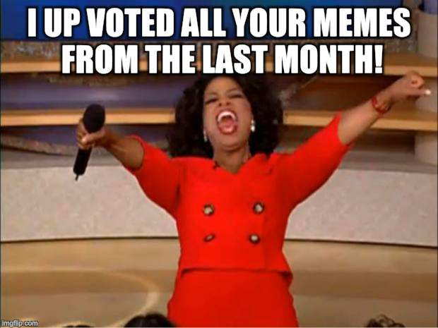 Oprah You Get A Meme | I UP VOTED ALL YOUR MEMES FROM THE LAST MONTH! | image tagged in memes,oprah you get a | made w/ Imgflip meme maker